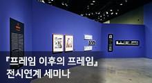 『프레임 이후의 프레임』 전시연계 세미나 개최