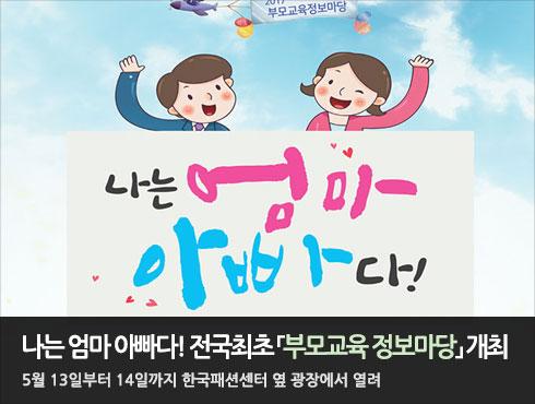 나는 엄마 아빠다! 전국최초 「부모교육 정보마당」 개최  5월 13일부터 14일까지 한국패션센터 옆 광장에서 열려
