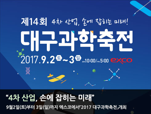 """""""4차산업, 손에 잡히는 미래""""  9월2일(토)부터 3일(일)까지 엑스코에서「2017 대구과학축전」개최"""