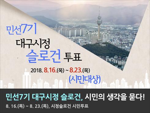 민선7기 대구시정 슬로건, 시민의 생각을 묻다!  8. 16.(목) ~ 8. 23.(목), 시정슬로건 시민투표