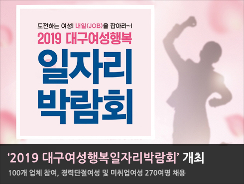 '2019 대구여성행복일자리박람회' 개최  100개 업체 참여, 경력단절여성 및 미취업여성 270여명 채용