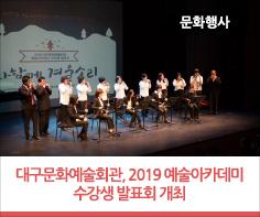 대구문화예술회관, 2019 예술아카데미 수강생 발표회 개최  12월 18일 ~ 19일 이틀간, 2019 예술아카데미 수강생 발표회 개최