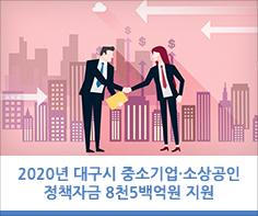 2020년 대구시 중소기업·소상공인 정책자금 8천5백억원 지원  1월 13일부터 대구신용보증재단 소기업·소상공인 성공지원센터 및 각 지점에서 접수
