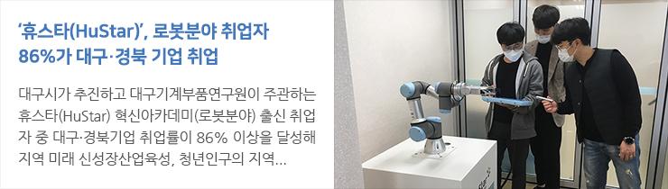 휴스타(HuStar) 로봇분야 취업자 86% 대구·경북 기업 취업  혁신아카데미 로봇분야 1, 2기 취업자 30명 中 26명 지역기업 안착