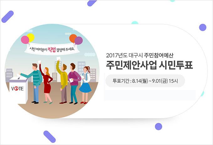 2017년도 대구시 주민참여예산 주민제안사업 시민투표 푸표기간 : 8. 14(월)~9.01(금) 15시